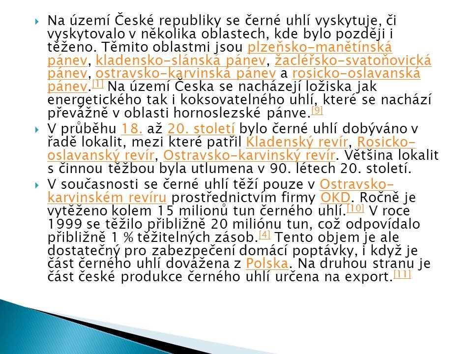 Na území České republiky se černé uhlí vyskytuje, či vyskytovalo v několika oblastech, kde bylo později i těženo. Těmito oblastmi jsou plzeňsko-manětínská pánev, kladensko-slánská pánev, žacléřsko-svatoňovická pánev, ostravsko-karvinská pánev a rosicko-oslavanská pánev.[1] Na území Česka se nacházejí ložiska jak energetického tak i koksovatelného uhlí, které se nachází převážně v oblasti hornoslezské pánve.[9]